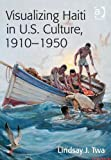 Visualizing Haiti in U. S. Culture 1910-1950, Twa, Lindsay J., 1409446727