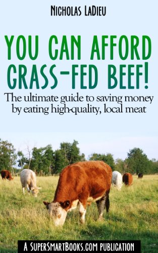 You Can Afford Grass-Fed Beef! - The ultimate guide to saving money by eating high-quality, local meat by Nicholas LaDieu