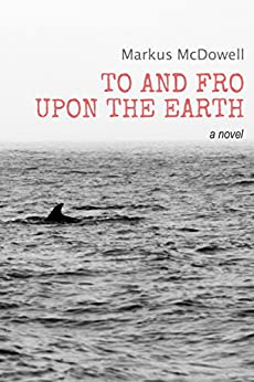 To and Fro Upon the Earth: A Novel by [McDowell, Markus]