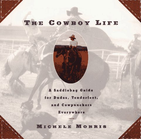 Cowboy Life: A Saddlebag Guide for Dudes, Tenderfeet, and Cowpunchers Everywhere
