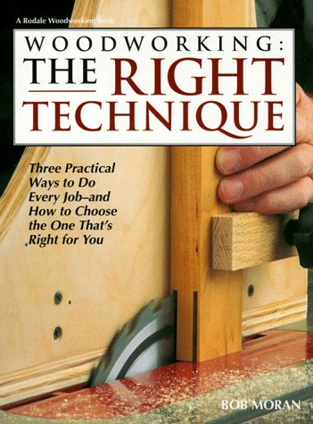 Woodworking: The Right Technique : Three Practical Ways to Do Every Job-And How to Choose the One That's Right for You