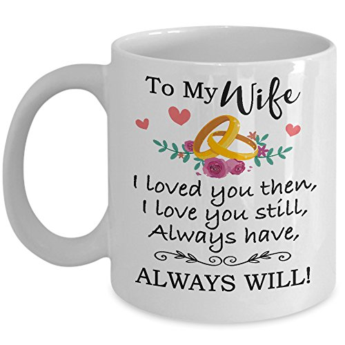 Valentine's Day Gift For Wife - To My Wife Love You Still Coffee Mug & Cup - 11oz Novelty Ceramic Cup - Perfect Present For Christmas, Birthday, Anniversary, Xmas, Mother's Day For Her