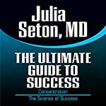 The Ultimate Guide to Success: Concentration: The Science of Success | Julia Seton MD