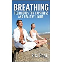 Breathing:  Techniques for Happiness and Healthy Living: Breathing: for Anxiety, Depression, Focus, Energy and more.