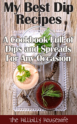 My Best Dip Recipes - A Cookbook Full of Dips and Spreads For Any Occasion (Appetizer Recipes 1)