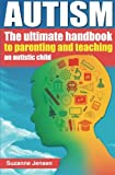 Autism: The Ultimate Handbook To Parenting And Teaching An Autistic Child
