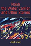 Noah the Water Carrier and Other Stories, Joe Lumer, 0595380557