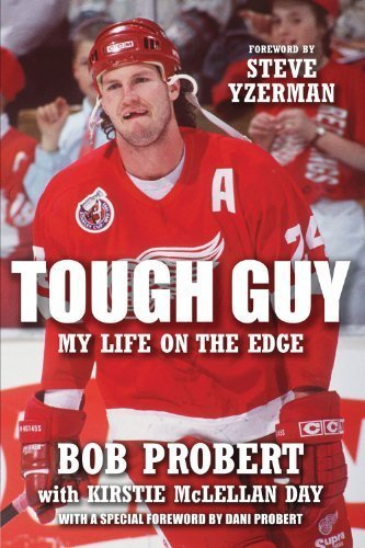 Tough Guy: My Life on the Edge By Bob Probert, Kirstie McLellan Day, Foreword by Steve Yzerman
