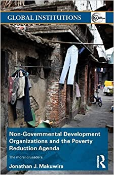 Book Non-Governmental Development Organizations and the Poverty Reduction Agenda: The moral crusaders (Global Institutions) by Jonathan J. Makuwira (2013-12-04)