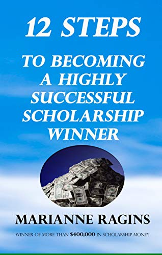 12 Steps to Becoming A Highly Successful Scholarship Winner: Strategies from a $400,000 Scholarship Winner by [Ragins, Marianne]