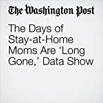 The Days of Stay-at-Home Moms Are 'Long Gone,' Data Show | Danielle Paquette