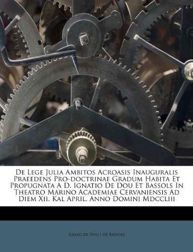 De Lege Julia Ambitos Acroasis Inauguralis Praeedens Pro-doctrinae Gradum Habita Et Propugnata A D. Ignatio De Dou Et Bassols In Theatro Marino ... April. Anno Domini Mdccliii (Italian Edition) ebook
