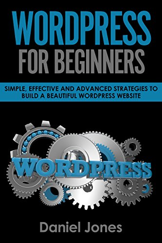 WordPress For Beginners: Simple, Effective and Advanced Strategies to Build a Beautiful WordPress Website