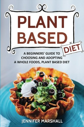 Based Diet (Plant Based Diet: A Beginners Guide to Choosing and Adopting a Whole Foods, Plant Based Diet)
