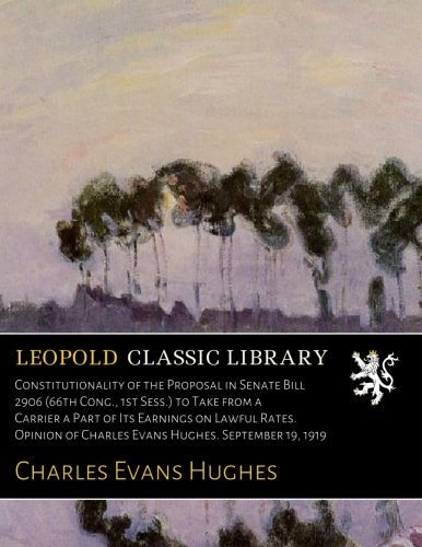 Download Constitutionality of the Proposal in Senate Bill 2906 (66th Cong., 1st Sess.) to Take from a Carrier a Part of Its Earnings on Lawful Rates. Opinion of Charles Evans Hughes. September 19, 1919 pdf epub