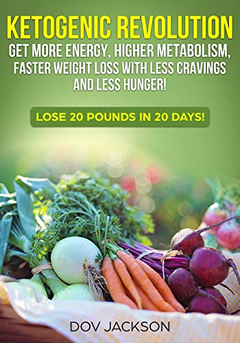 ketogenic revolution: Get More Energy, Higher Metabolism, Faster Weight Loss with Less Cravings and Less Hunger! Lose 20 Pounds In 20 Days! (Atkins Diet Lose 20 Pounds In 2 Weeks)