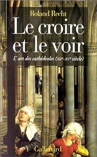 Le Croire et le voir: L'art des cathédrales (XIIe-XVe siècle) par Roland Recht