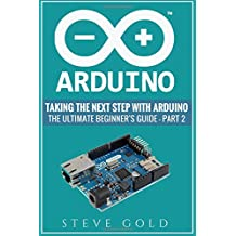 Arduino: Taking The Next Step With Arduino: The Ultimate Beginner's Guide - Part 2
