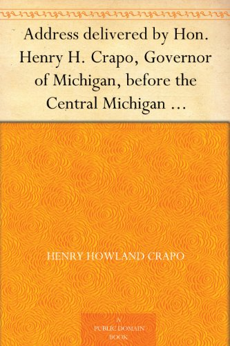Address delivered by Hon. Henry H. Crapo, Governor of Michigan, before the Central Michigan Agricultural Society, at their Sheep-shearing Exhibition held ... College Farm, on Thursday, May 24th, 1866