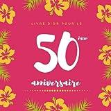 Livre d'or pour le 50 ème anniversaire: Livre D'or En Cadeau d'anniversaire Comprenant Plus De 120 pages pour un anniversaire - Floral Livre d'or 50 ... Personnalisable Pour Fête d'anniversaire