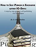 How to Self-Publish in Excellence within 10-Days:: A step-by-step guide to self-publishing via CreateSpace