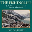 The Fishing Life: Quirky Tales of Angling Adventures, Mishaps, and Memories Audiobook by Paul Schullery Narrated by D C Goode