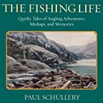 The Fishing Life: Quirky Tales of Angling Adventures, Mishaps, and Memories | Paul Schullery