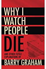 Why I Watch People Die: And Other Futile Explanations Paperback