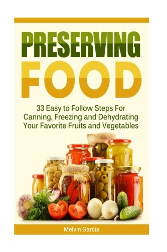 Preserving Food: 33 Easy to Follow Steps For Canning, Freezing and Dehydrating Your Favorite Fruits and Vegetables (Preserving Food, preserving food without freezing or canning, Survival Pantry)