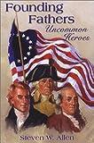 Founding Fathers Uncommon Heroes, Steven W. Allen, 1879033763