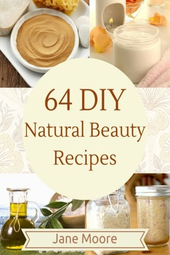 64 DIY natural beauty recipes: How to Make Amazing Homemade Skin Care Recipes, Essential Oils, Body Care Products and More pdf epub