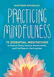Practicing Mindfulness: 75 Essential Meditations to Reduce Stress, Improve Mental Health, and Find Peace in th