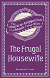 The Frugal Housewife Or, Complete Woman Cook (American Antiquarian Cookbook Collection)