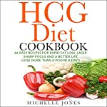 The HCG Diet Cookbook: 66 Easy Recipes for Rapid Fat Loss, Laser Sharp Focus and a Better Life | Michelle Jones