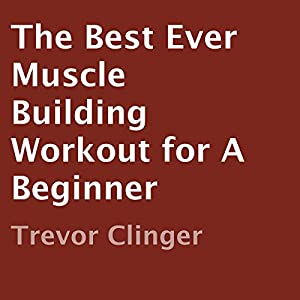 The Best Ever Muscle Building Workout for a Beginner Audiobook