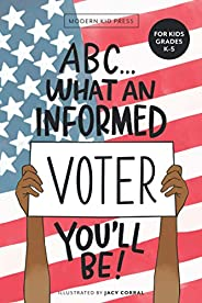 ABC What an Informed Voter You'll Be! (For Kids Grades K - 5th): An A to Z Overview of US Government, Amer