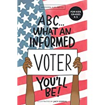 ABC What an Informed Voter You'll Be! (For Kids Grades K - 5th): An A to Z Overview of US Government, American Politics and Elections for Children