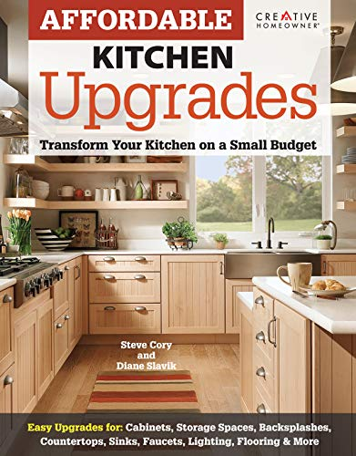 Affordable Kitchen Upgrades (Creative Homeowner) Transform Your Kitchen On a Small Budget, Easy Upgrades for Cabinets, Storage Spaces, Countertops, Sinks, Faucets, Lighting, Flooring and More