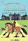 François Ier, le roi qui construisait des châteaux. par Bègue