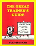 The Great Trainers Guide : How to Train (Almost) Anyone to Do (Almost) Anything!, Vineyard, Sue, 0911029249