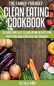 The Family-Friendly Clean Eating Cookbook: 50 Quick and Easy Clean Eating Recipes for Picky Kids and Stressed-Out Parents by [Teller, Jessica]