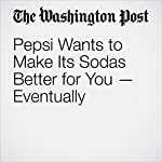 Pepsi Wants to Make Its Sodas Better for You — Eventually | Thomas Heath