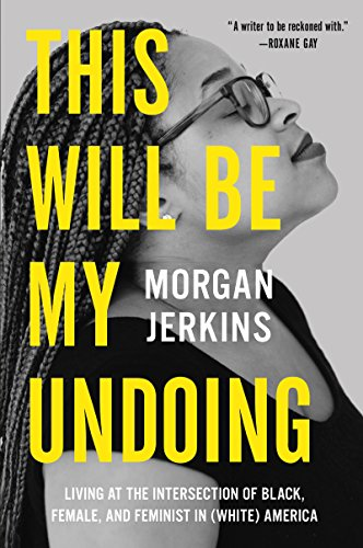 This Will Be My Undoing: Living at the Intersection of Black, Female, and Feminist in (White) America Kindle Edition by Morgan Jerkins