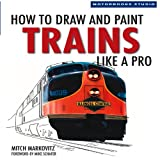How to Draw and Paint Trains Like a Pro, Mitch Markovitz, 0760329273