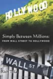 Simply Between Millions: from Wall Street to Hollywood, Rich Tola, 1468040677