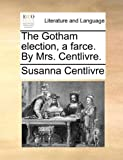 The Gotham Election, a Farce by Mrs Centlivre, Susanna Centlivre, 1170638724