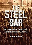 The Steel Bar: Pittsburgh Lawyers and the Making of America