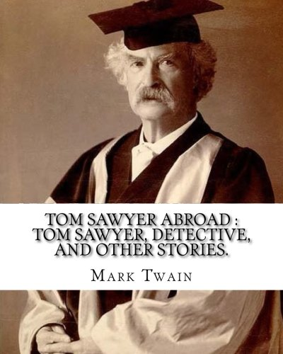 Download Tom Sawyer abroad : Tom Sawyer, detective, and other stories. By:Mark Twain (illustrated): collection of stories written by Mark Twain(Samuel Langhorne Clemens) pdf epub