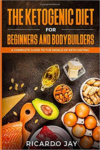 The Ketogenic Diet for Beginners and  Bodybuilders: A Complete Guide to the World of Keto Dieting (Ketogenic Dieting)