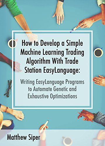 How to Develop a Simple Machine Learning Trading Algorithm Within  TradeStation EasyLanguage: Writing EasyLanguage Programs to Automate  Genetic and